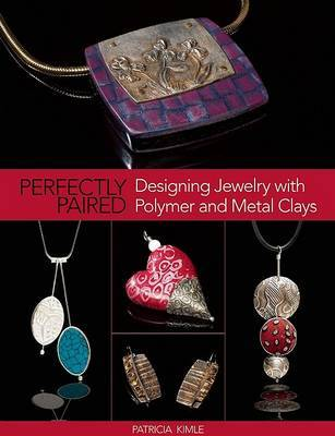 Perfectly Paired: Designing Jewelry with Polymer and Metal Clays by Patricia Kimle