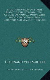 Select Extra-Tropical Plants Readily Eligible for Industrial Culture or Naturalization; With Indications of Their Native Countries and Some of Their Uses by Ferdinand Von Mueller