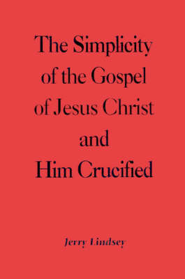 The Simplicity of the Gospel of Jesus Christ and Him Crucified by Jerry Lindsey