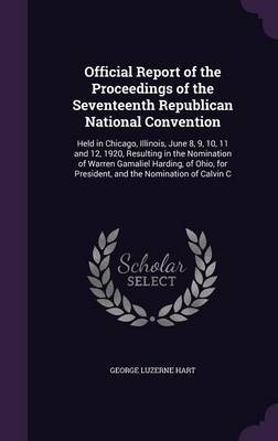 Official Report of the Proceedings of the Seventeenth Republican National Convention by George Luzerne Hart image