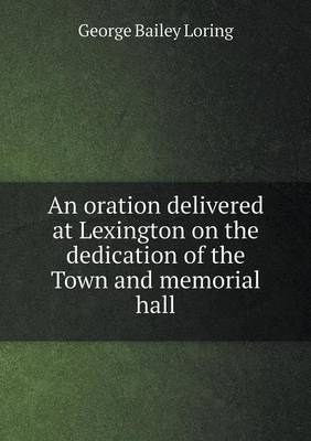 An Oration Delivered at Lexington on the Dedication of the Town and Memorial Hall by George Bailey Loring