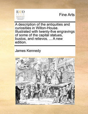 A Description of the Antiquities and Curiosities in Wilton-House. Illustrated with Twenty-Five Engravings of Some of the Capital Statues, Bustos, and Relievos. ... a New Edition by James Kennedy
