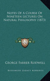 Notes of a Course of Nineteen Lectures on Natural Philosophy (1873) by George Farrer Rodwell