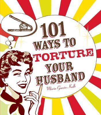 101 Ways to Torture Your Husband by Maria Garcia-Kalb image
