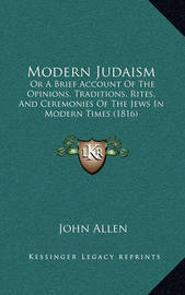 Modern Judaism: Or a Brief Account of the Opinions, Traditions, Rites, and Ceremonies of the Jews in Modern Times (1816) by John Allen