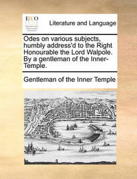 Odes on Various Subjects, Humbly Address'd to the Right Honourable the Lord Walpole. by a Gentleman of the Inner-Temple. by Gentleman Of the Inner Temple