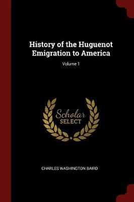 History of the Huguenot Emigration to America; Volume 1 by Charles Washington Baird