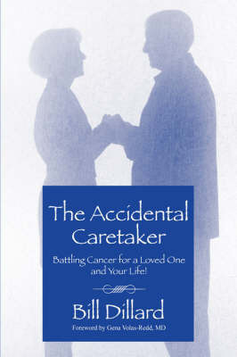 The Accidental Caretaker: Battling Cancer for a Loved One and Your Life! by Bill Dillard