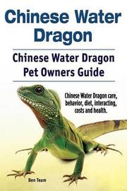Chinese Water Dragon. Chinese Water Dragon Pet Owners Guide. Chinese Water Dragon Care, Behavior, Diet, Interacting, Costs and Health. by Ben Team