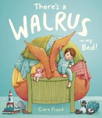 There's a Walrus in My Bed! by Ciara Flood