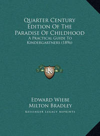 Quarter Century Edition of the Paradise of Childhood Quarter Century Edition of the Paradise of Childhood: A Practical Guide to Kindergartners (1896) a Practical Guide to Kindergartners (1896) by Edward Wiebe
