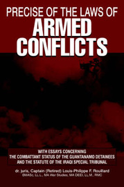 Precise of the Laws of Armed Conflicts: With Essays Concerning the Combattant Status of the Guantanamo Detainees and the Statute of the Iraqi Special Tribunal by Louis-Philippe F. Rouillard image