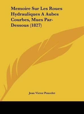 Memoire Sur Les Roues Hydrauliques a Aubes Courbes, Mues Par-Dessous (1827) by Jean Victor Poncelet image