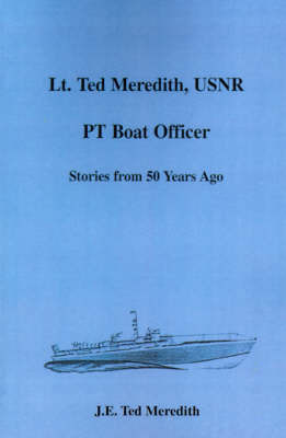 Lt. Ted Meredith, USNR: PT Boat Officer by J. E. Ted Meredith