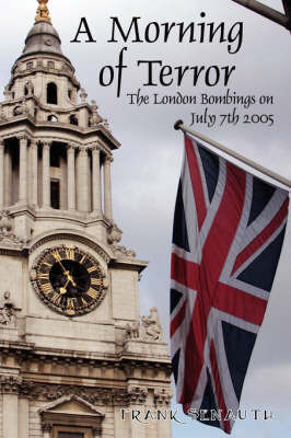A Morning of Terror: The London Bombings on July 7th 2005 by Frank Senauth