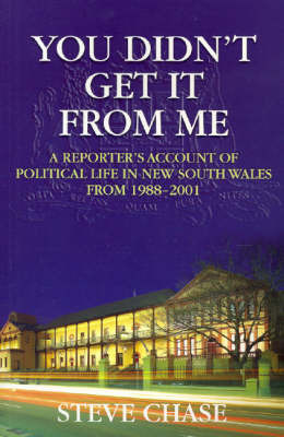 You Didn't Get it from Me: A Reporter's Account of Political Life in New South Wales Between 1988-2001 by Stephen Chase
