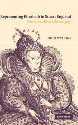 Representing Elizabeth in Stuart England by John Watkins