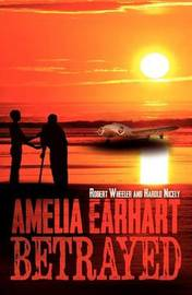 Amelia Earhart Betrayed by Robert Wheeler