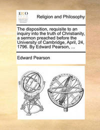 The Disposition, Requisite to an Inquiry Into the Truth of Christianity, a Sermon Preached Before the University of Cambridge, April, 24, 1796. by Edward Pearson, ... by Edward Pearson