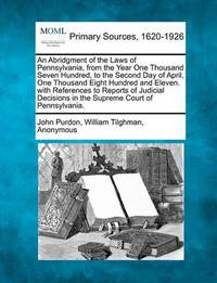 An Abridgment of the Laws of Pennsylvania, from the Year One Thousand Seven Hundred, to the Second Day of April, One Thousand Eight Hundred and Eleven. with References to Reports of Judicial Decisions in the Supreme Court of Pennsylvania. by John Purdon