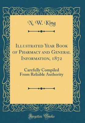 Illustrated Year Book of Pharmacy and General Information, 1872 by N W King