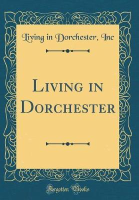 Living in Dorchester (Classic Reprint) by Living in Dorchester Inc