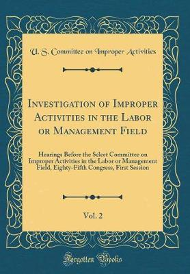 Investigation of Improper Activities in the Labor or Management Field, Vol. 2 by U S Committee on Improper Activities