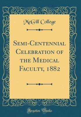 Semi-Centennial Celebration of the Medical Faculty, 1882 (Classic Reprint) by McGill College