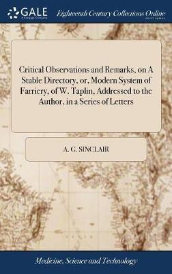 Critical Observations and Remarks, on a Stable Directory, Or, Modern System of Farriery, of W. Taplin, Addressed to the Author, in a Series of Letters by A G Sinclair