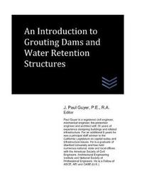 An Introduction to Grouting Dams and Water Retention Structures by J Paul Guyer
