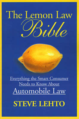 The Lemon Law Bible: Everything the Smart Consumer Needs to Know about Automobile Law by Steve Lehto