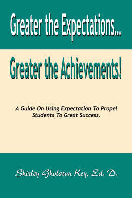 Greater the Expectations Greater the Achievements! by Shirley Gholston Key