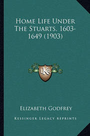Home Life Under the Stuarts, 1603-1649 (1903) Home Life Under the Stuarts, 1603-1649 (1903) by Elizabeth Godfrey