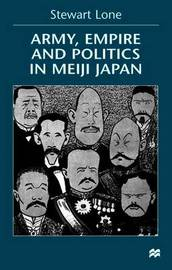 Army, Empire and Politics in Meiji Japan by Stewart Lone image