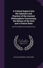 A Critical Inquiry Into the Opinions and Practice of the Ancient Philosophers Concerning the Nature of the Soul and a Future State by William Warburton