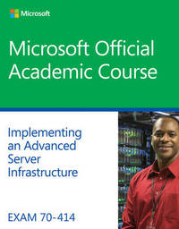 Exam 70-414 Implementing an Advanced Server Infrastructure by Microsoft Official Academic Course image