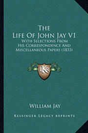 The Life of John Jay V1: With Selections from His Correspondence and Miscellaneous Papers (1833) by William Jay