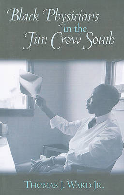 Black Physicians in the Jim Crow South by Thomas J Ward