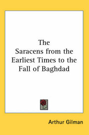The Saracens from the Earliest Times to the Fall of Baghdad by Arthur Gilman image