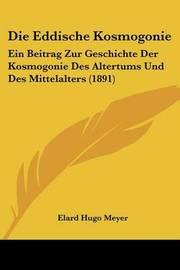 Die Eddische Kosmogonie: Ein Beitrag Zur Geschichte Der Kosmogonie Des Altertums Und Des Mittelalters (1891) by Elard Hugo Meyer