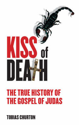 Kiss of Death: The True History of the Gospel of Judas by Tobias Churton