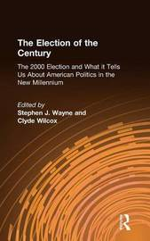 The Election of the Century: The 2000 Election and What it Tells Us About American Politics in the New Millennium by Stephen J Wayne