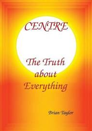 Centre the Truth about Everything by Brian F. Taylor