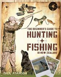 The Beginner's Guide to Hunting and Fishing In New Zealand by Paul Adamson
