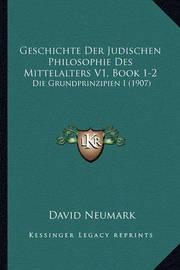 Geschichte Der Judischen Philosophie Des Mittelalters V1, Book 1-2: Die Grundprinzipien I (1907) by David Neumark
