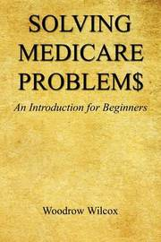 Solving Medicare Problem$ - An Introduction for Beginners by Woodrow Wilcox