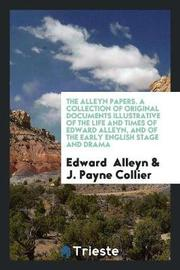 The Alleyn Papers. a Collection of Original Documents Illustrative of the Life and Times of Edward Alleyn, and of the Early English Stage and Drama by Edward Alleyn