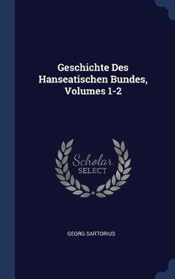 Geschichte Des Hanseatischen Bundes, Volumes 1-2 by Georg Sartorius image