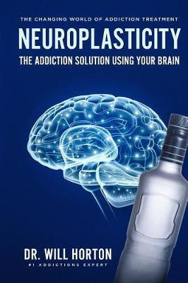 Neuroplasticity, The Changing World Of Addiction Treatment by Dr Will Horton