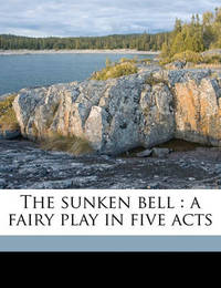 The Sunken Bell: A Fairy Play in Five Acts by Gerhart Hauptmann